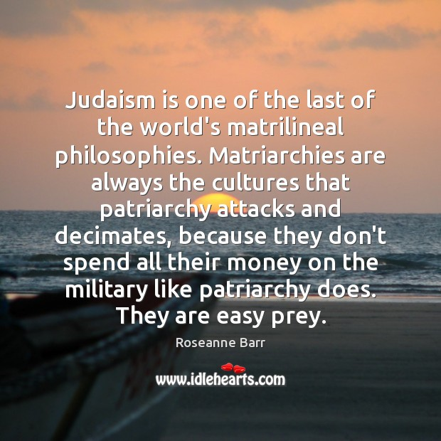 Judaism is one of the last of the world's matrilineal philosophies. Matriarchies Roseanne Barr Picture Quote