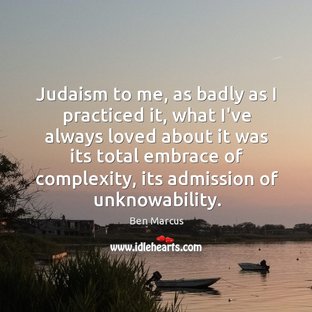 Judaism to me, as badly as I practiced it, what I've always Ben Marcus Picture Quote
