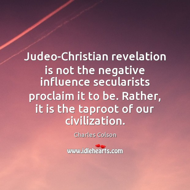 Judeo-Christian revelation is not the negative influence secularists proclaim it to be. Charles Colson Picture Quote