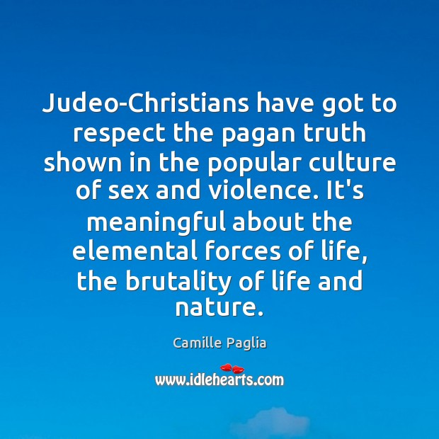 Camille Paglia Picture Quote image saying: Judeo-Christians have got to respect the pagan truth shown in the popular