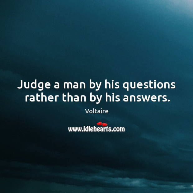 Judge a man by his questions rather than by his answers. Voltaire Picture Quote