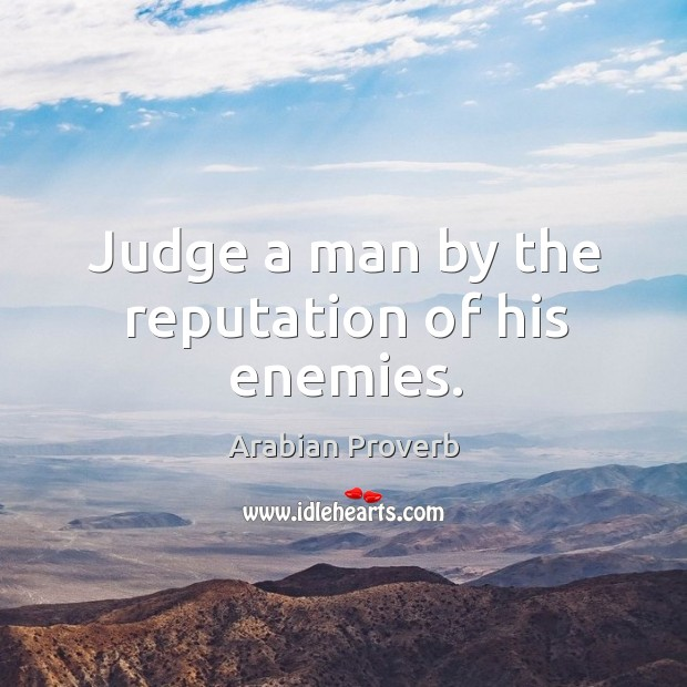 Judge a man by the reputation of his enemies. Arabian Proverbs Image