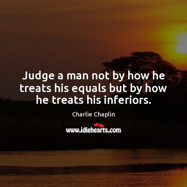 Image, Judge a man not by how he treats his equals but by how he treats his inferiors.