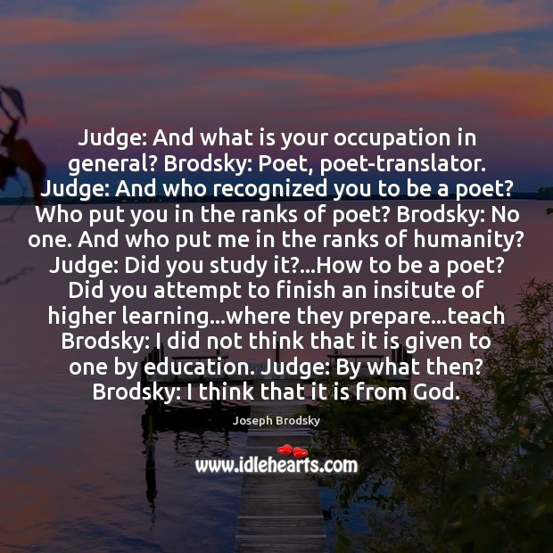 Judge: And what is your occupation in general? Brodsky: Poet, poet-translator. Judge: Joseph Brodsky Picture Quote
