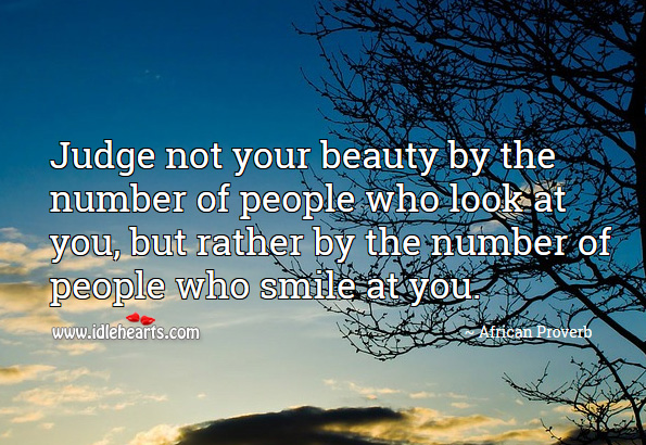 Judge not your beauty by the number of people who look at you, but rather by the number of people who smile at you. African Proverbs Image