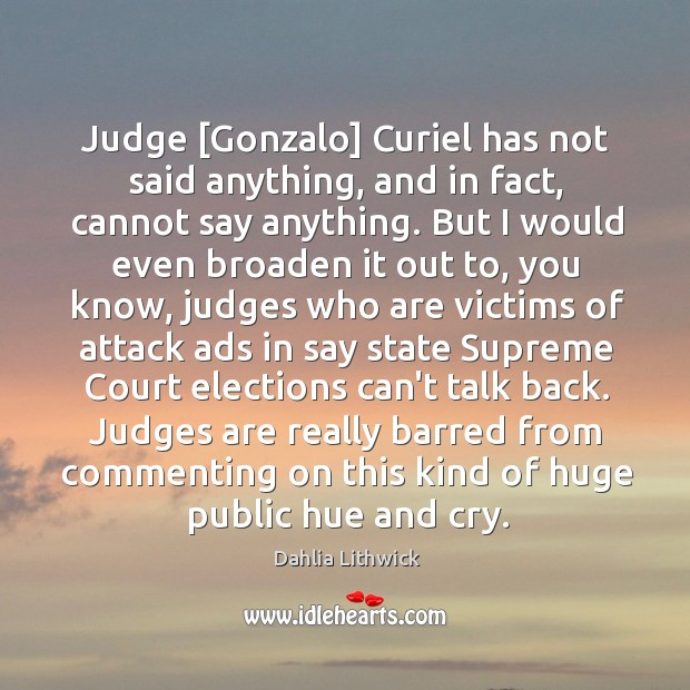 Judge [Gonzalo] Curiel has not said anything, and in fact, cannot say Dahlia Lithwick Picture Quote