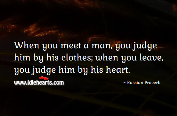 When you meet a man, you judge him by his clothes; when you leave, you judge him by his heart. Russian Proverbs Image