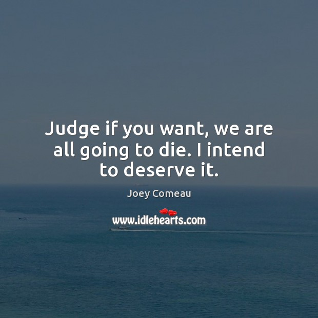 Judge if you want, we are all going to die. I intend to deserve it. Image