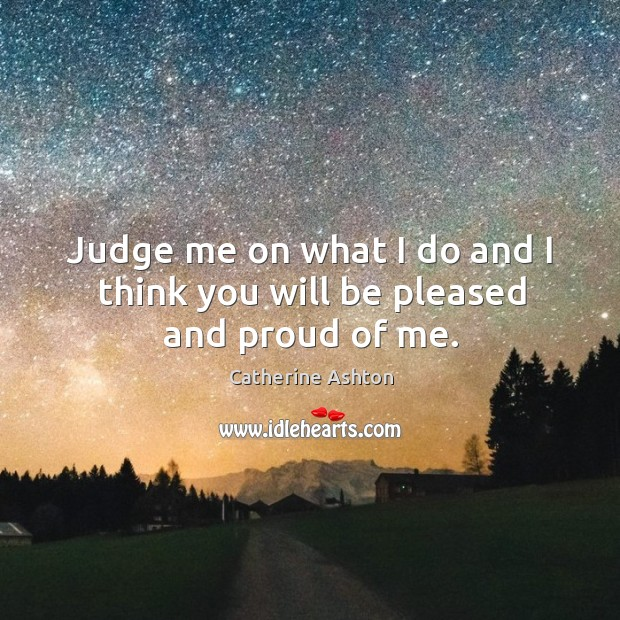 Judge me on what I do and I think you will be pleased and proud of me. Image