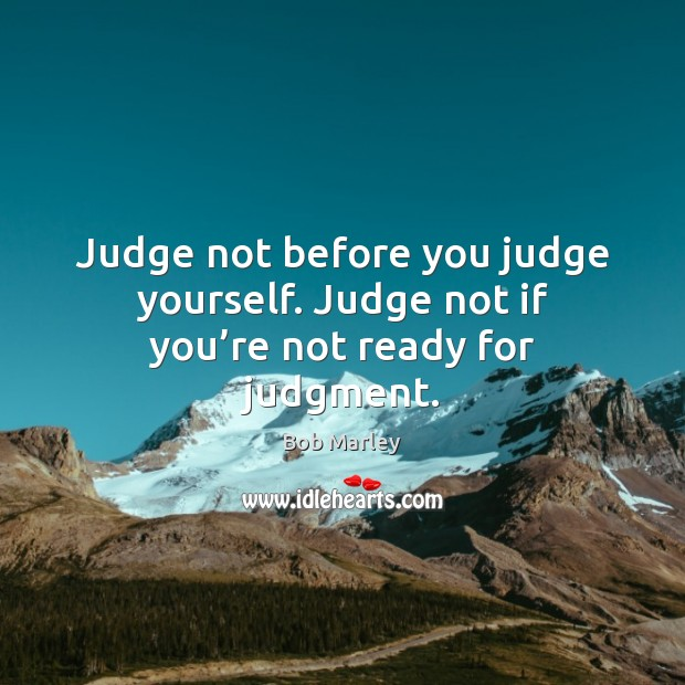Image, Judge not before you judge yourself. Judge not if you're not ready for judgment.