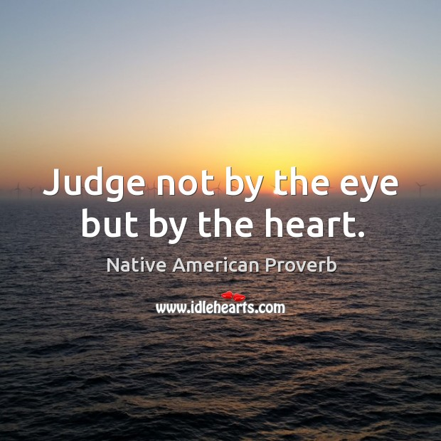 Judge not by the eye but by the heart. Native American Proverbs Image