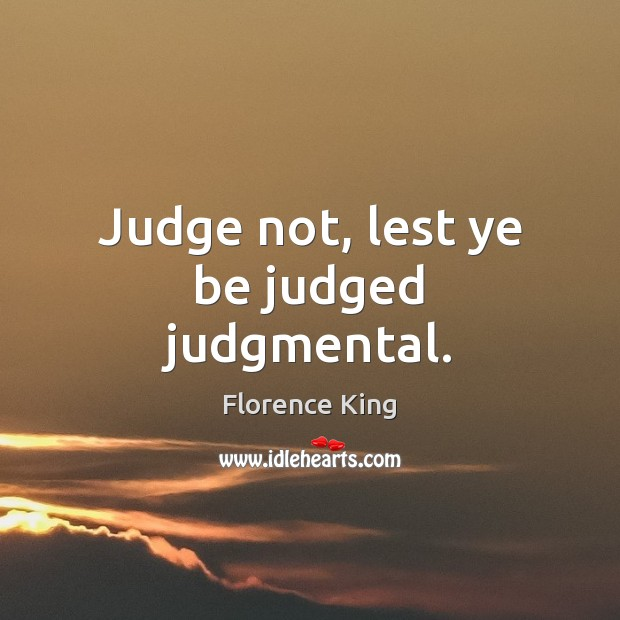 Judge not, lest ye be judged judgmental. Florence King Picture Quote