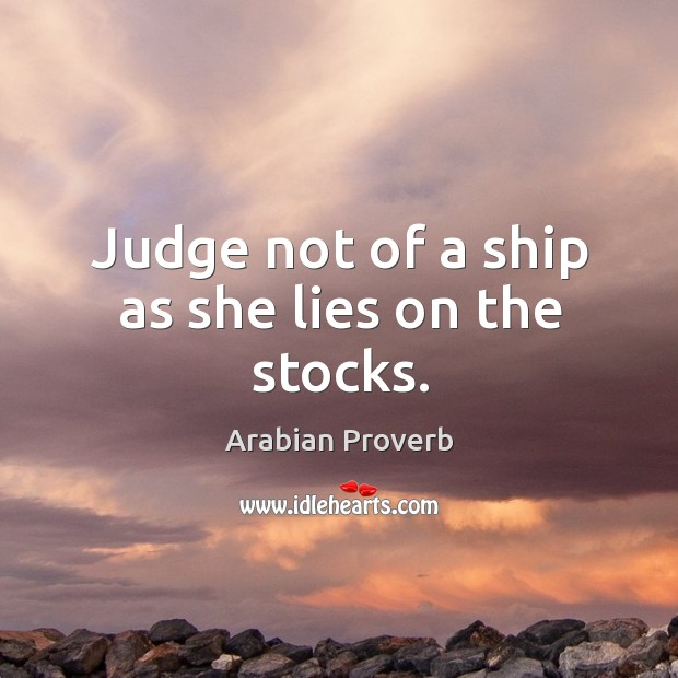 Judge not of a ship as she lies on the stocks. Arabian Proverbs Image