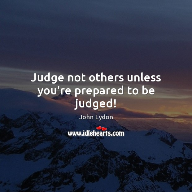 Judge not others unless you're prepared to be judged! John Lydon Picture Quote