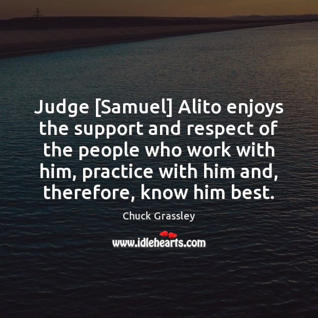 Judge [Samuel] Alito enjoys the support and respect of the people who Chuck Grassley Picture Quote