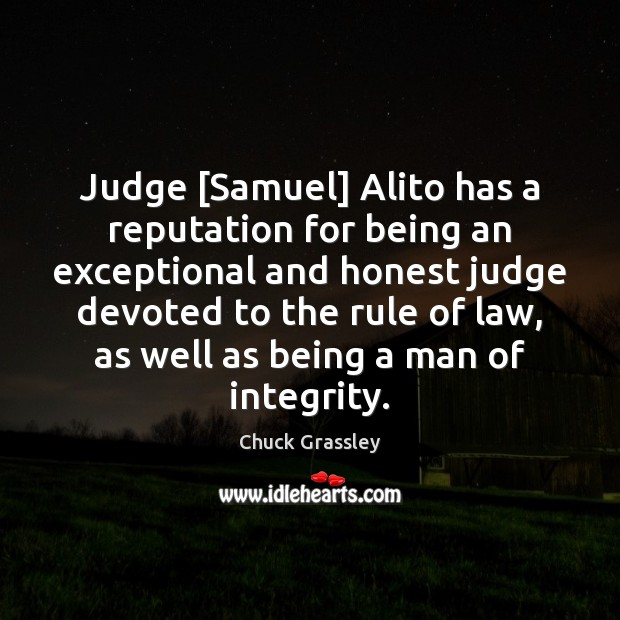 Judge [Samuel] Alito has a reputation for being an exceptional and honest Chuck Grassley Picture Quote