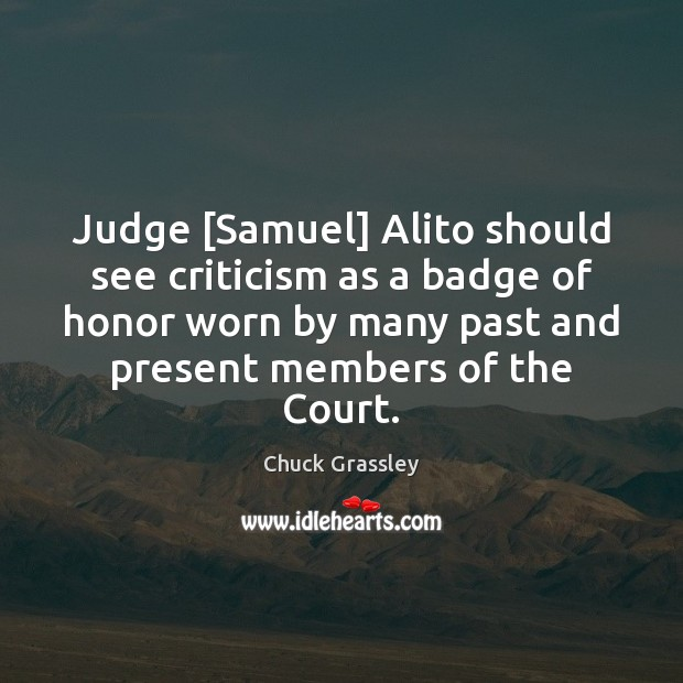 Judge [Samuel] Alito should see criticism as a badge of honor worn Chuck Grassley Picture Quote