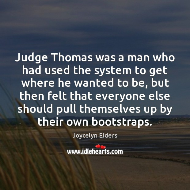 Judge Thomas was a man who had used the system to get Joycelyn Elders Picture Quote