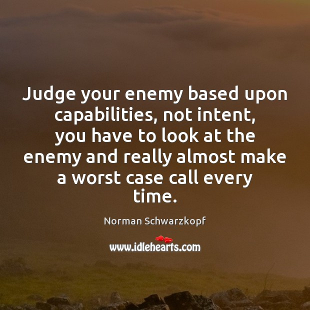 Judge your enemy based upon capabilities, not intent, you have to look Image