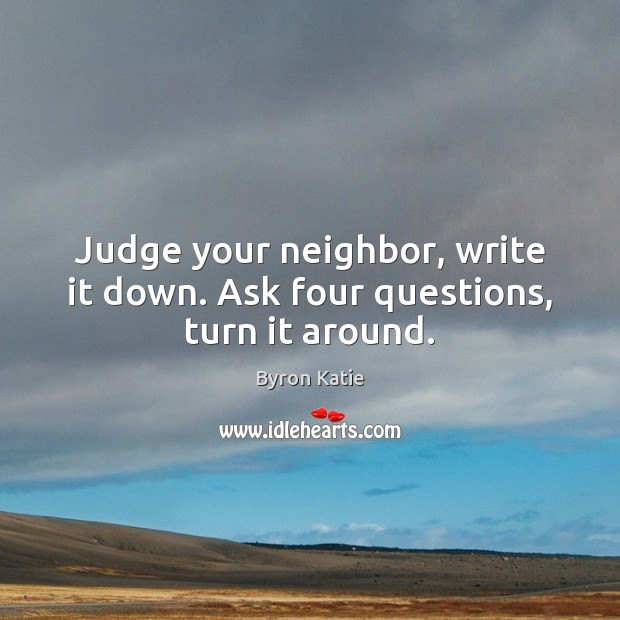 Judge your neighbor, write it down. Ask four questions, turn it around. Byron Katie Picture Quote