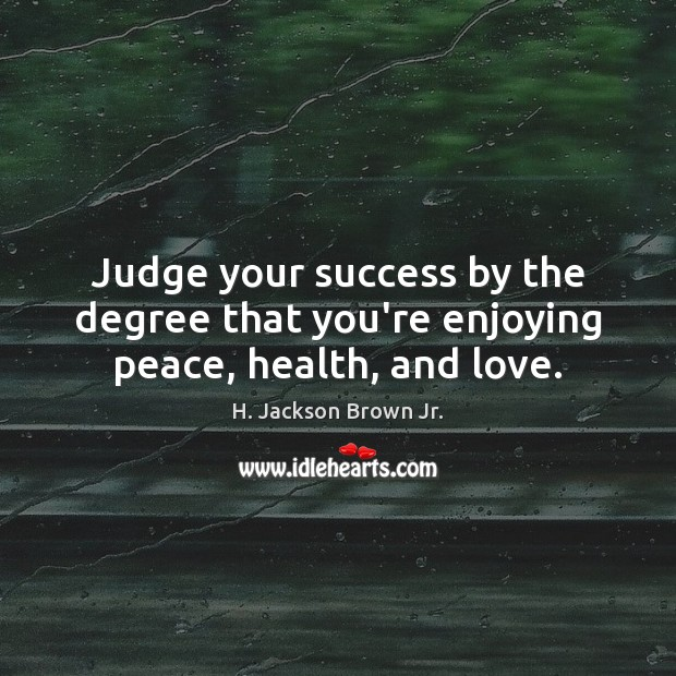 Judge your success by the degree that you're enjoying peace, health, and love. H. Jackson Brown Jr. Picture Quote