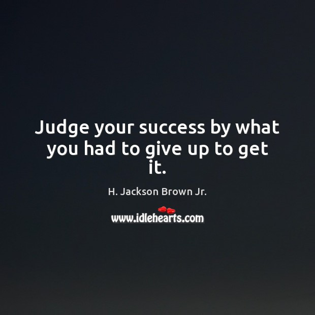 Judge your success by what you had to give up to get it. H. Jackson Brown Jr. Picture Quote