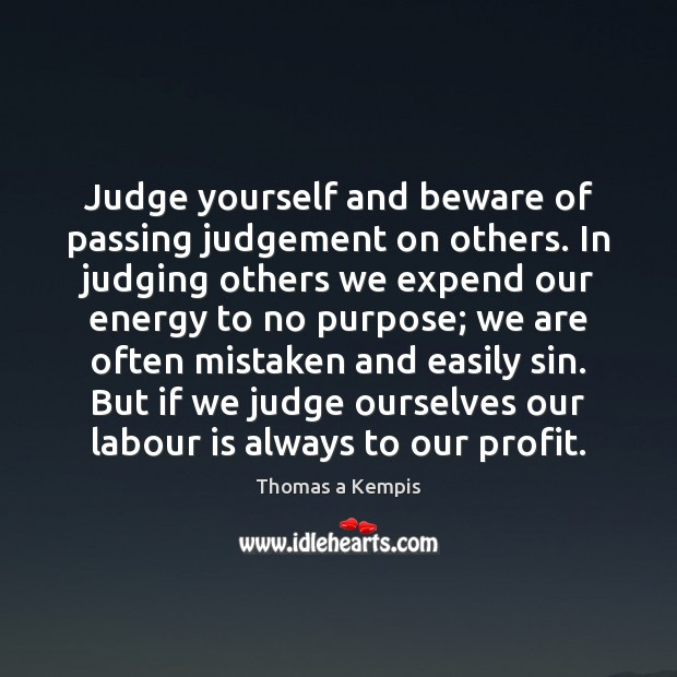 Judge yourself and beware of passing judgement on others. In judging others Image