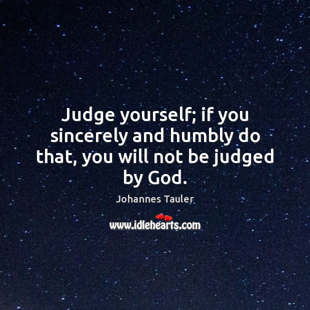 Judge yourself; if you sincerely and humbly do that, you will not be judged by God. Image