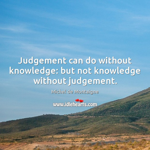 Image, Judgement can do without knowledge: but not knowledge without judgement.
