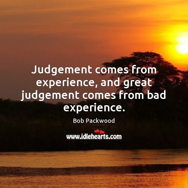 Image, Judgement comes from experience, and great judgement comes from bad experience.