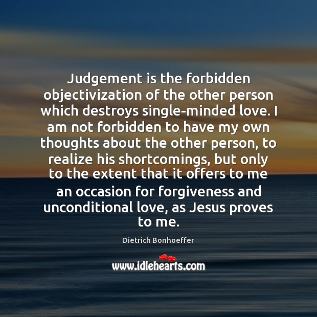 Judgement is the forbidden objectivization of the other person which destroys single-minded Unconditional Love Quotes Image
