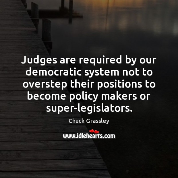 Judges are required by our democratic system not to overstep their positions Chuck Grassley Picture Quote