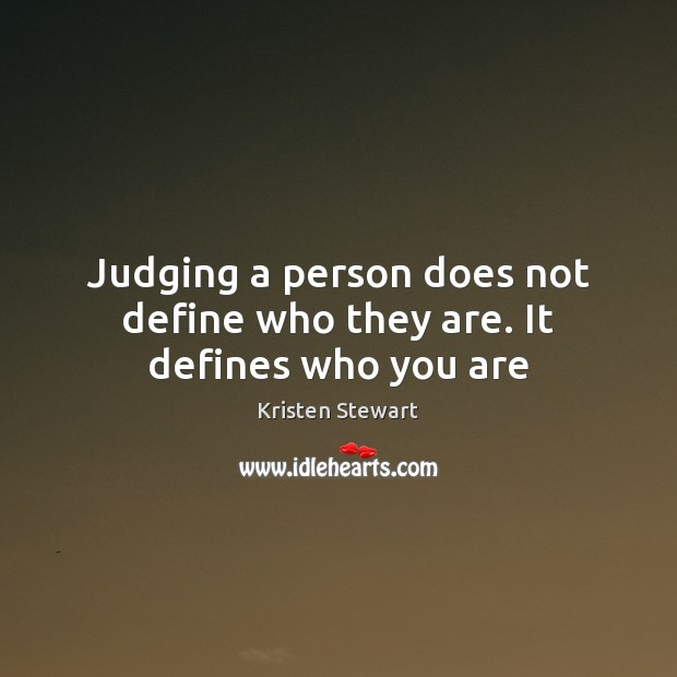 Judging a person does not define who they are. It defines who you are Kristen Stewart Picture Quote