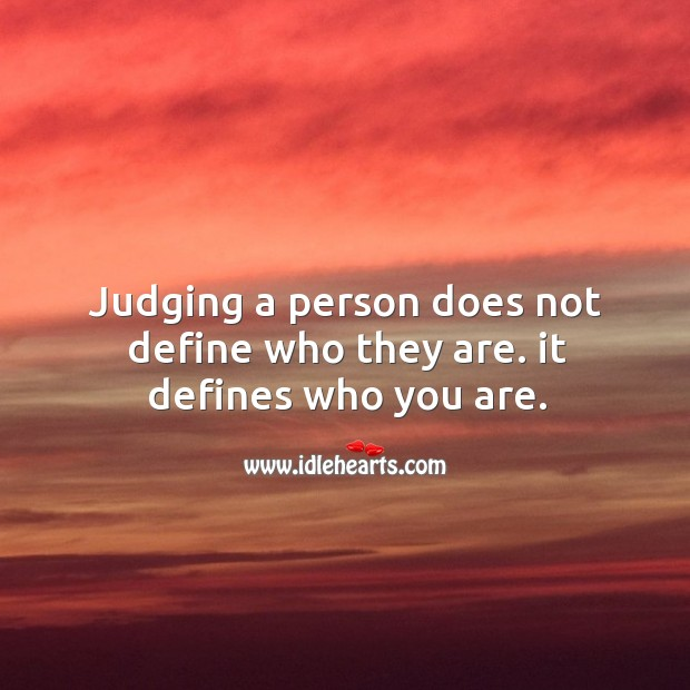 Judging a person does not define who they are. It defines who you are. Image