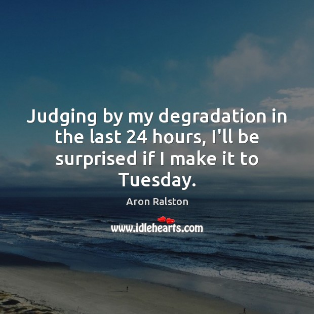 Image, Judging by my degradation in the last 24 hours, I'll be surprised if I make it to Tuesday.