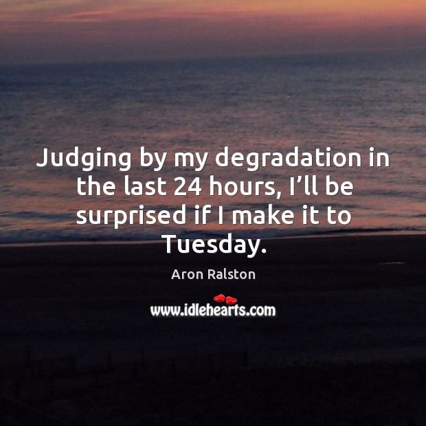 Judging by my degradation in the last 24 hours, I'll be surprised if I make it to tuesday. Image