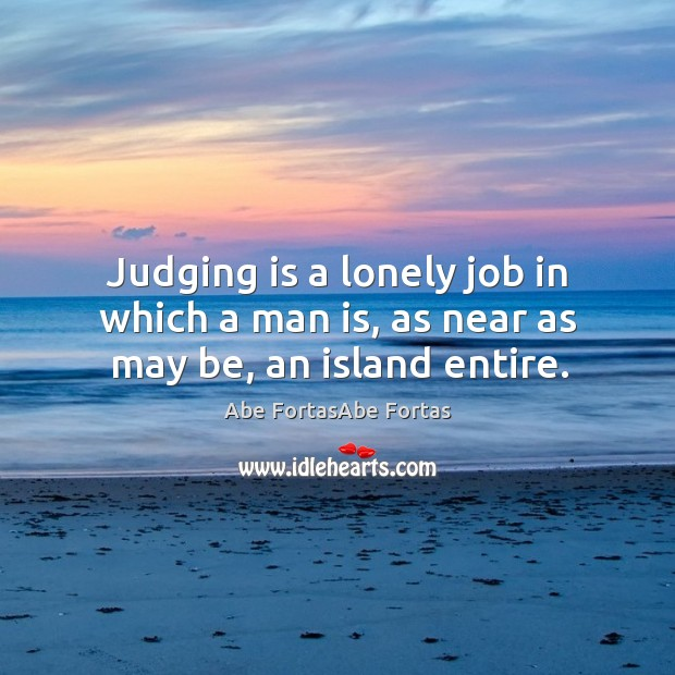 Judging is a lonely job in which a man is, as near as may be, an island entire. Image