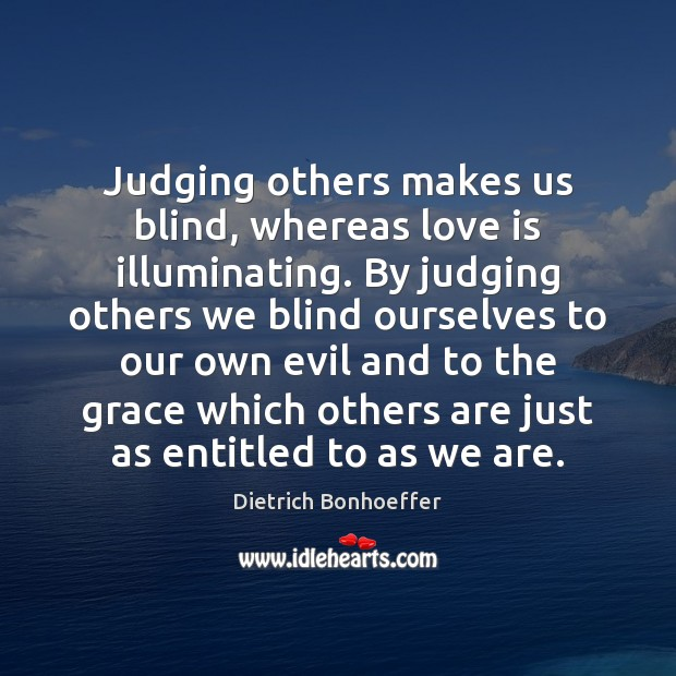 Judging others makes us blind, whereas love is illuminating. By judging others Image
