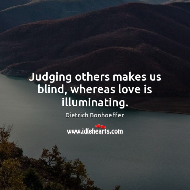 Judging others makes us blind, whereas love is illuminating. Image
