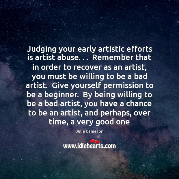Judging your early artistic efforts is artist abuse. . .  Remember that in order Julia Cameron Picture Quote