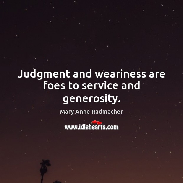 Judgment and weariness are foes to service and generosity. Mary Anne Radmacher Picture Quote