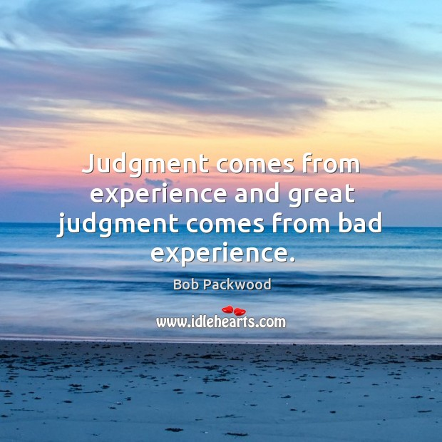 Image, Judgment comes from experience and great judgment comes from bad experience.
