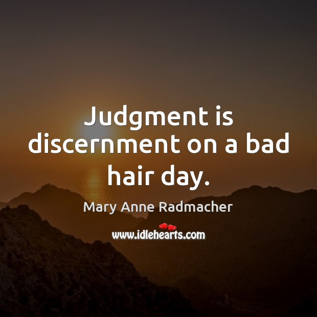 Judgment is discernment on a bad hair day. Mary Anne Radmacher Picture Quote