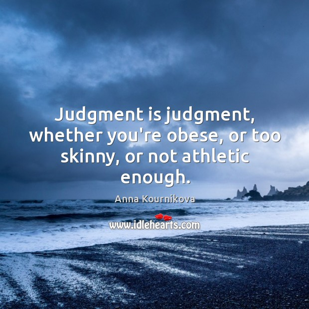 Judgment is judgment, whether you're obese, or too skinny, or not athletic enough. Anna Kournikova Picture Quote