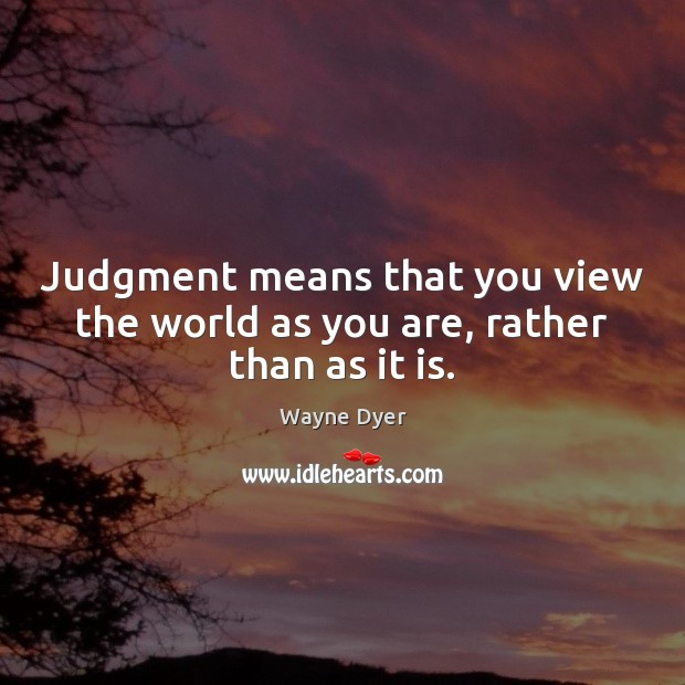 Judgment means that you view the world as you are, rather than as it is. Image