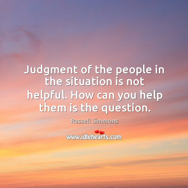 Judgment of the people in the situation is not helpful. How can you help them is the question. Image