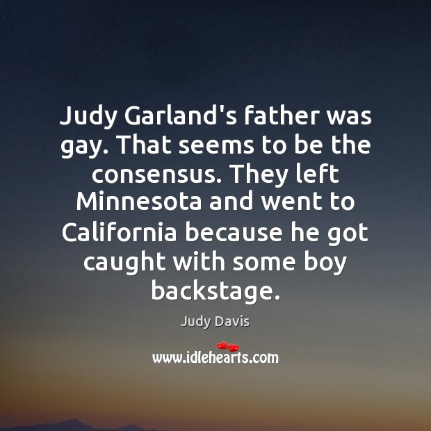 Judy Garland's father was gay. That seems to be the consensus. They Image