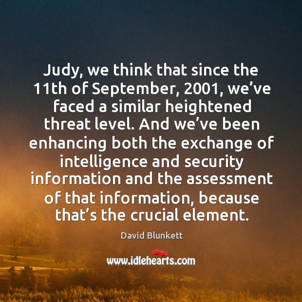 Judy, we think that since the 11th of september, 2001, we've faced a similar heightened threat level. Image