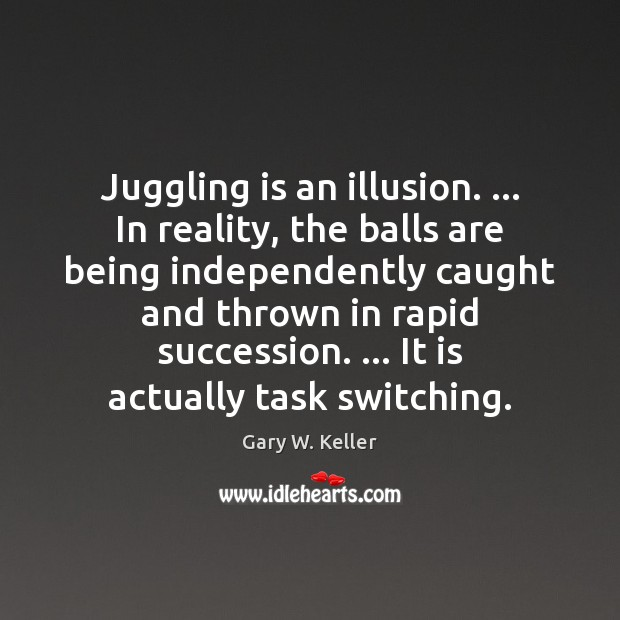 Juggling is an illusion. … In reality, the balls are being independently caught Image