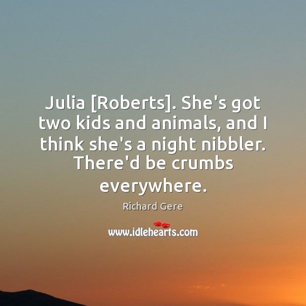 Julia [Roberts]. She's got two kids and animals, and I think she's Image
